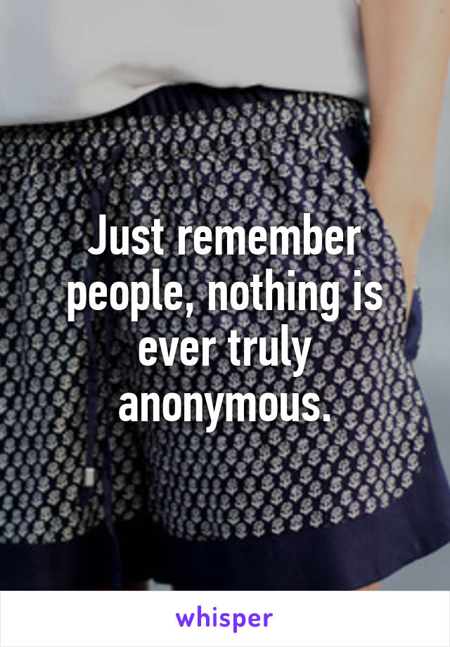 Just remember people, nothing is ever truly anonymous.