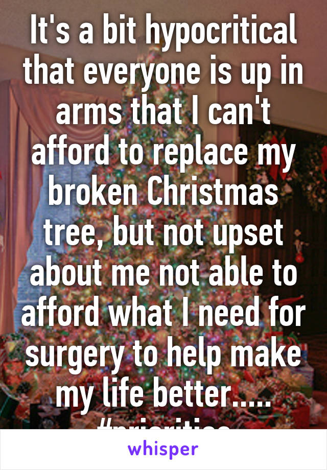 It's a bit hypocritical that everyone is up in arms that I can't afford to replace my broken Christmas tree, but not upset about me not able to afford what I need for surgery to help make my life better..... #priorities