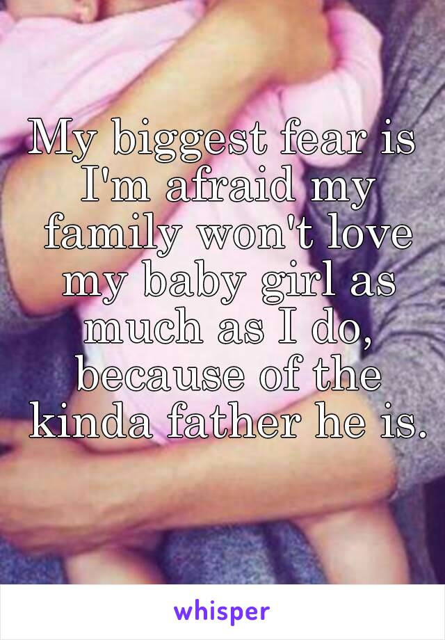 My biggest fear is I'm afraid my family won't love my baby girl as much as I do, because of the kinda father he is.