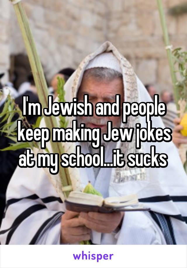 I'm Jewish and people keep making Jew jokes at my school...it sucks