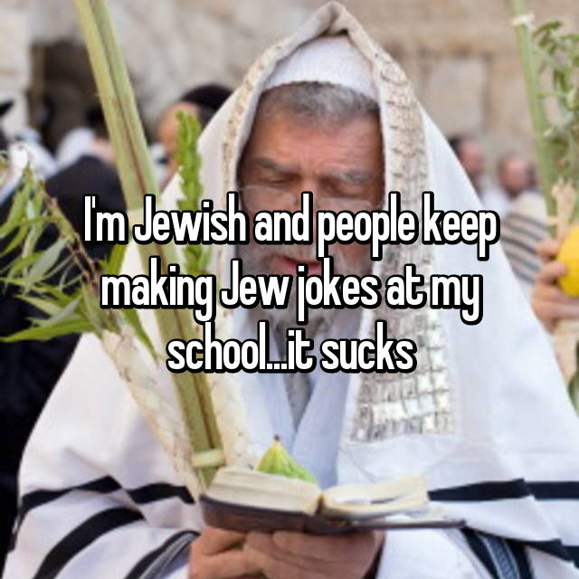 I'm Jewish and people keep making Jew jokes at my school...it sucks