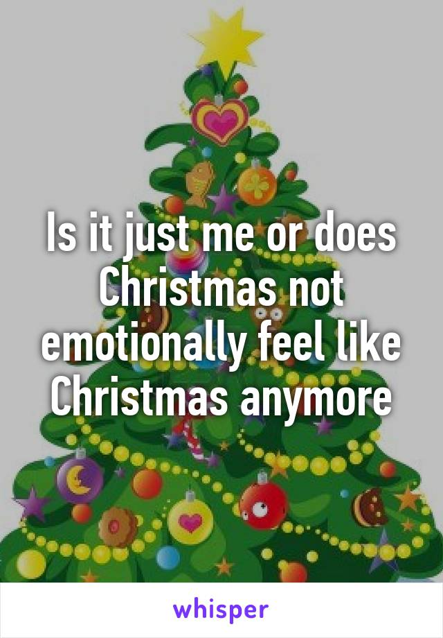 Is it just me or does Christmas not emotionally feel like Christmas anymore