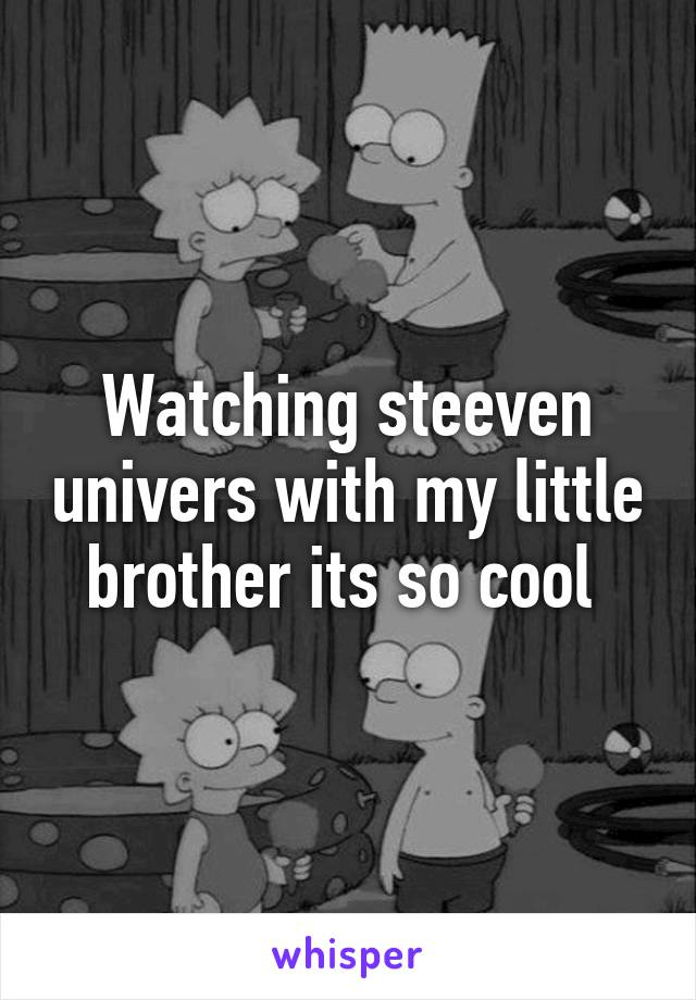 Watching steeven univers with my little brother its so cool