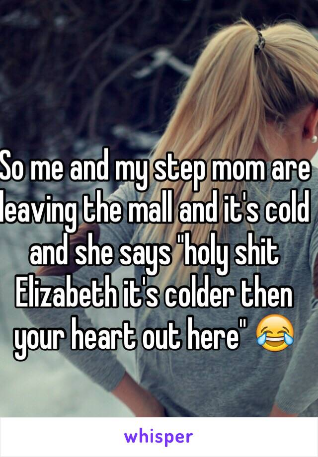 "So me and my step mom are leaving the mall and it's cold and she says ""holy shit Elizabeth it's colder then your heart out here"" 😂"