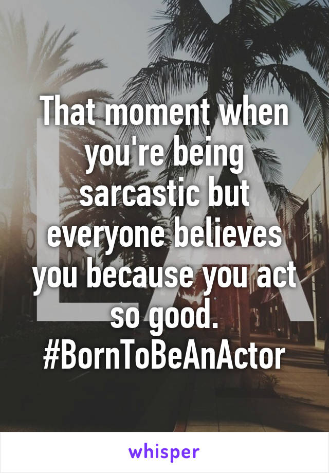 That moment when you're being sarcastic but everyone believes you because you act so good. #BornToBeAnActor