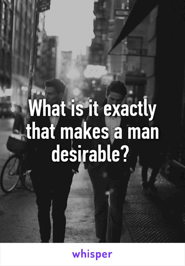 What is it exactly that makes a man desirable?