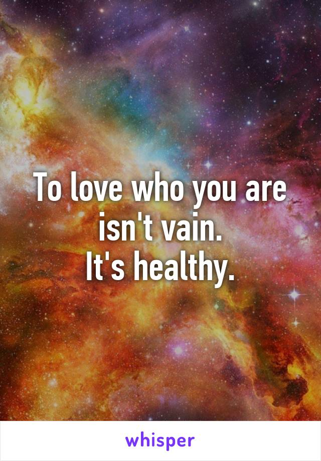 To love who you are isn't vain. It's healthy.