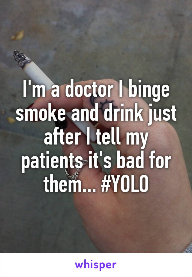 I'm a doctor I binge smoke and drink just after I tell my patients it's bad for them... #YOLO