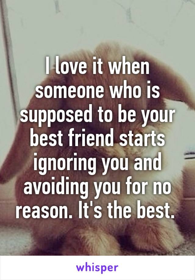 I love it when someone who is supposed to be your best friend starts ignoring you and avoiding you for no reason. It's the best.
