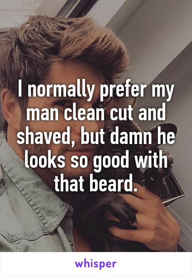 I normally prefer my man clean cut and shaved, but damn he looks so good with that beard.