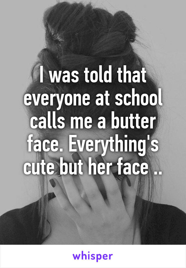 I was told that everyone at school calls me a butter face. Everything's cute but her face ..