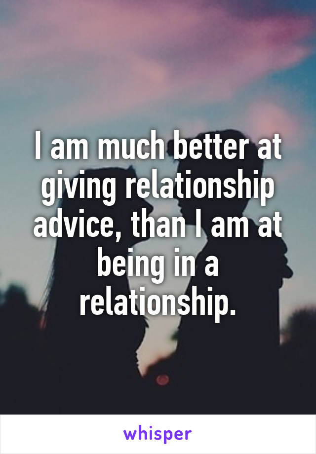 I am much better at giving relationship advice, than I am at being in a relationship.