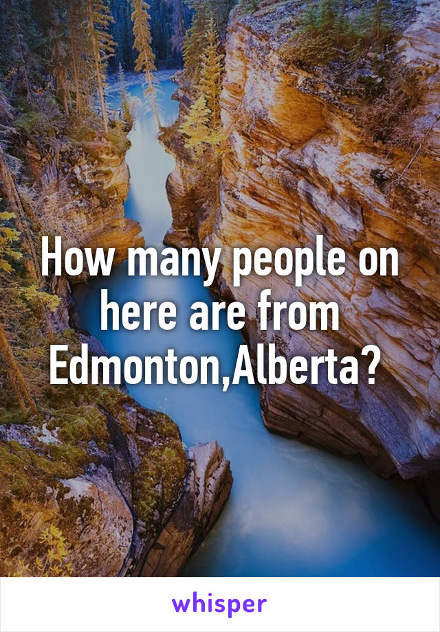 How many people on here are from Edmonton,Alberta?