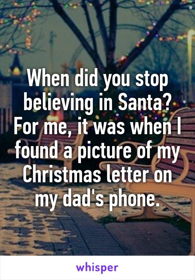 When did you stop believing in Santa? For me, it was when I found a picture of my Christmas letter on my dad's phone.