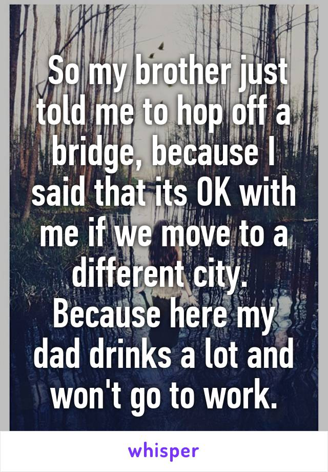 So my brother just told me to hop off a bridge, because I said that its OK with me if we move to a different city.  Because here my dad drinks a lot and won't go to work.