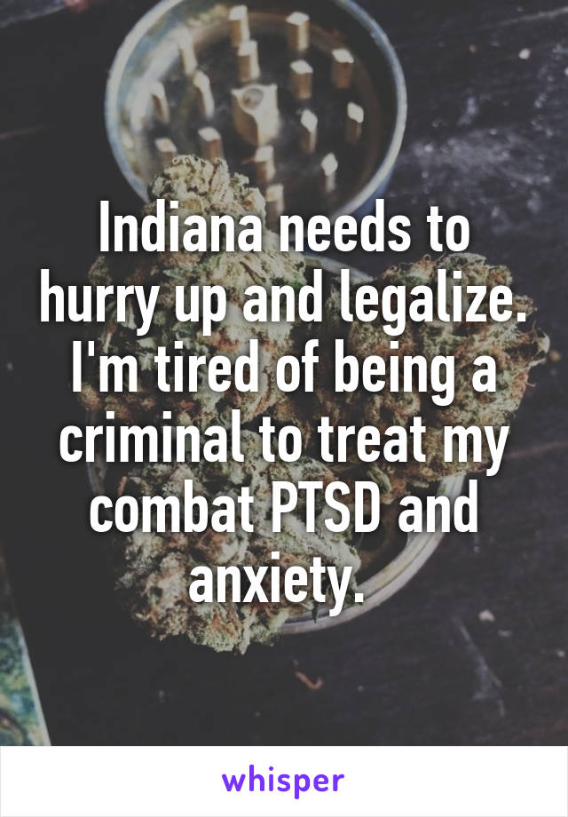 Indiana needs to hurry up and legalize. I'm tired of being a criminal to treat my combat PTSD and anxiety.