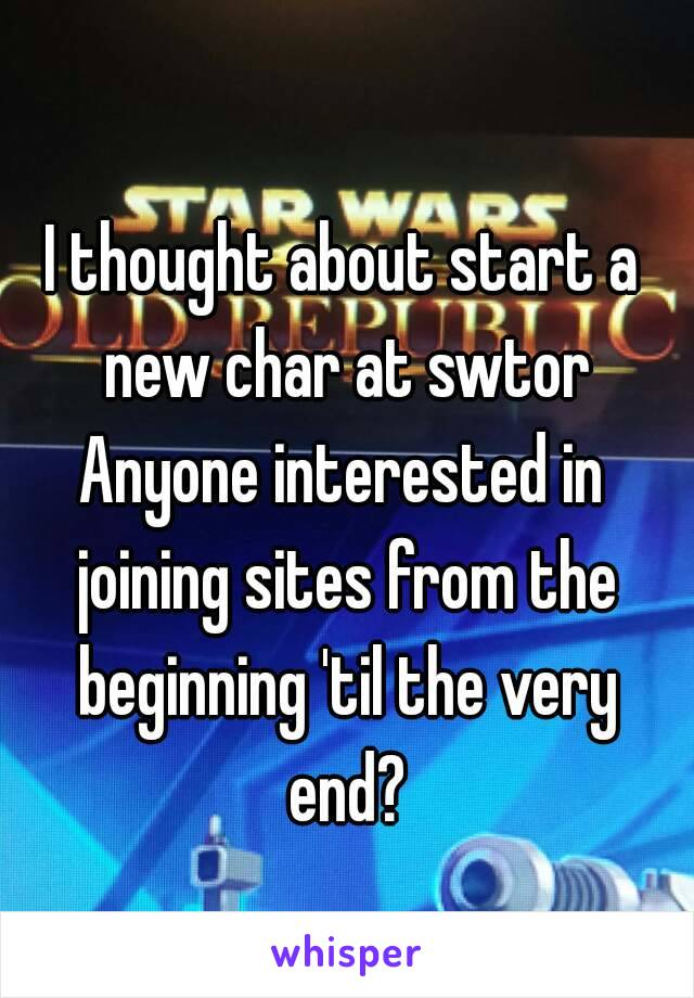 I thought about start a new char at swtor Anyone interested in joining sites from the beginning 'til the very end?