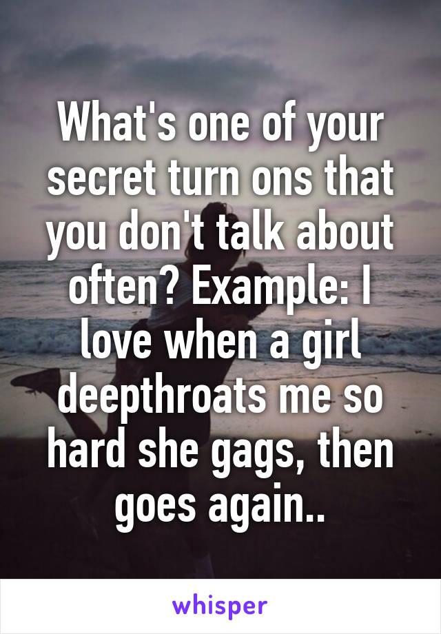 What's one of your secret turn ons that you don't talk about often? Example: I love when a girl deepthroats me so hard she gags, then goes again..