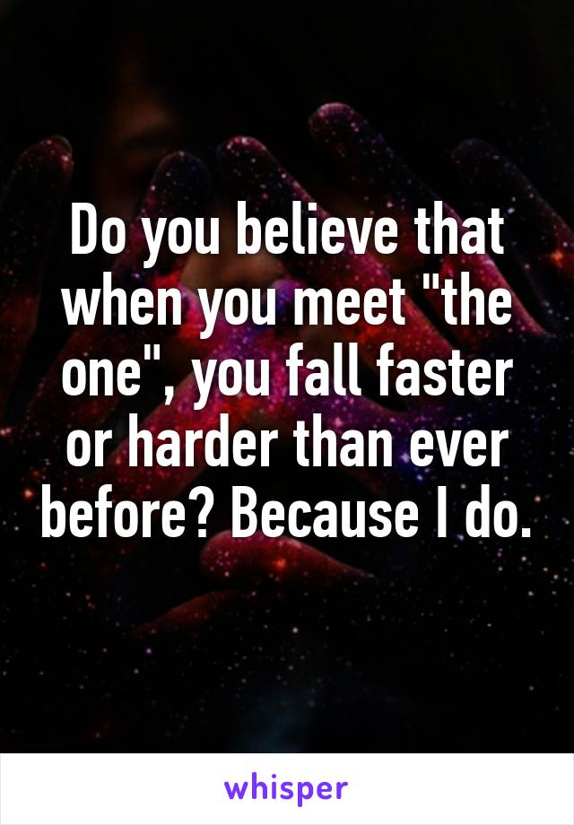 """Do you believe that when you meet """"the one"""", you fall faster or harder than ever before? Because I do."""