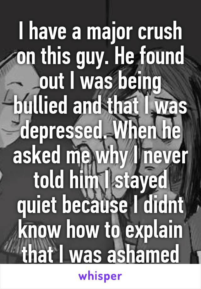 I have a major crush on this guy. He found out I was being bullied and that I was depressed. When he asked me why I never told him I stayed quiet because I didnt know how to explain that I was ashamed