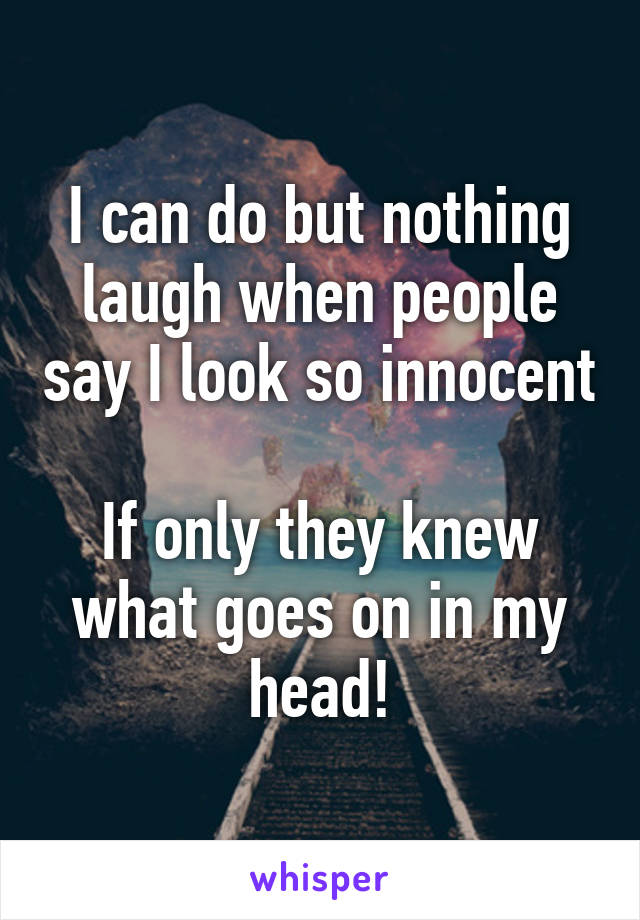 I can do but nothing laugh when people say I look so innocent  If only they knew what goes on in my head!