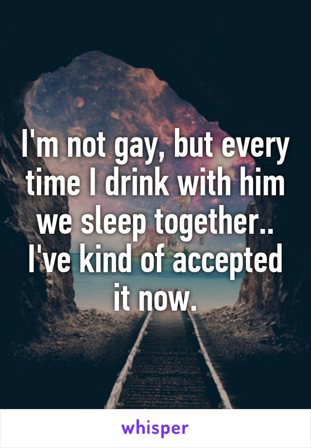 I'm not gay, but every time I drink with him we sleep together.. I've kind of accepted it now.