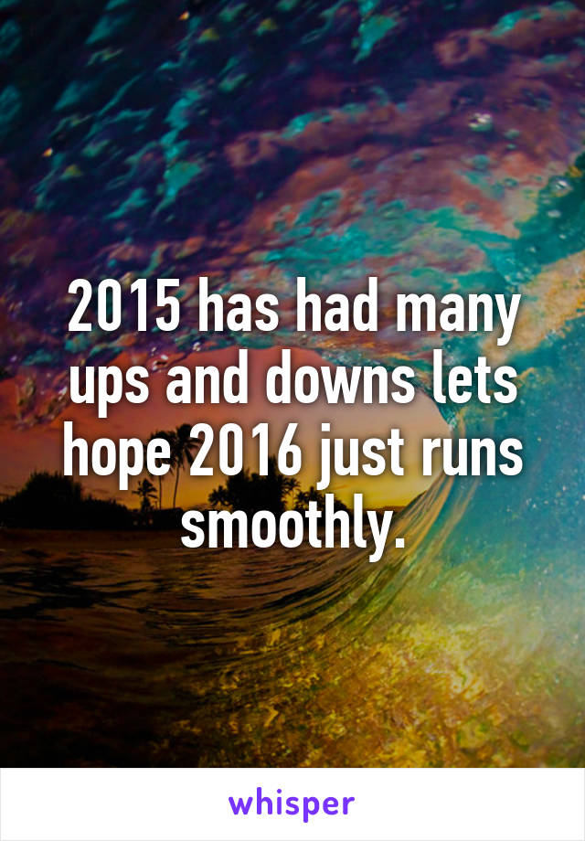 2015 has had many ups and downs lets hope 2016 just runs smoothly.