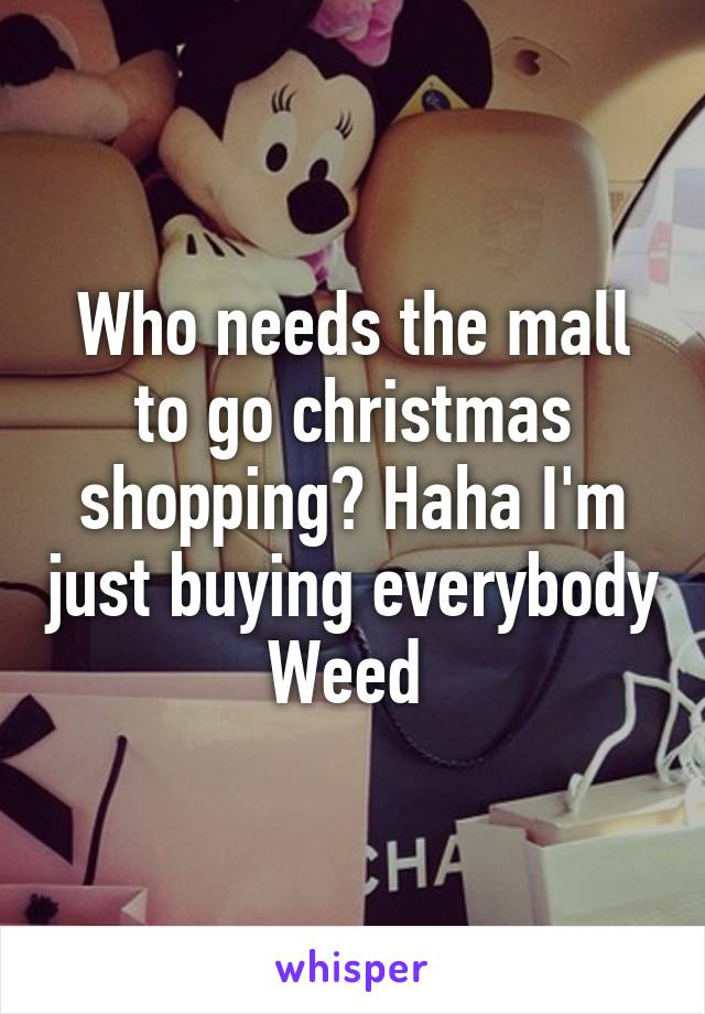 Who needs the mall to go christmas shopping? Haha I'm just buying everybody Weed