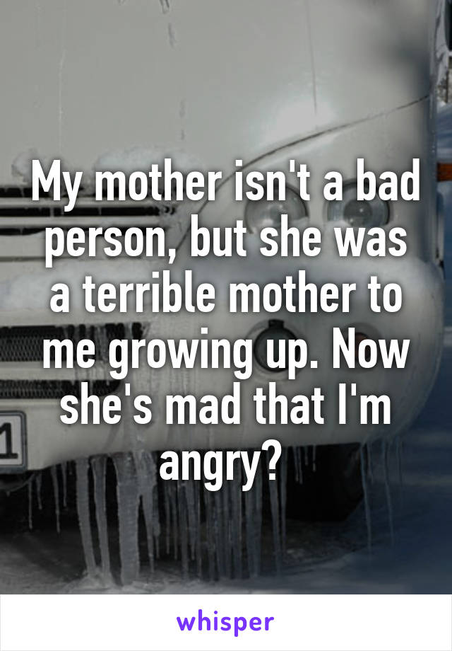 My mother isn't a bad person, but she was a terrible mother to me growing up. Now she's mad that I'm angry?