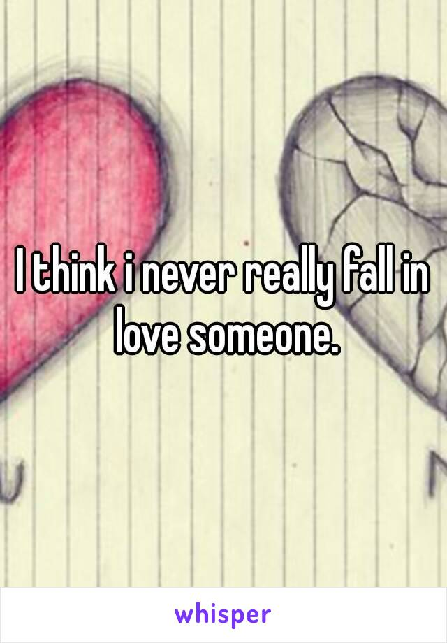 I think i never really fall in love someone.