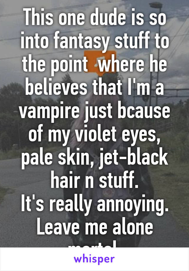 This one dude is so into fantasy stuff to the point  where he believes that I'm a vampire just bcause of my violet eyes, pale skin, jet-black hair n stuff. It's really annoying. Leave me alone mortal.