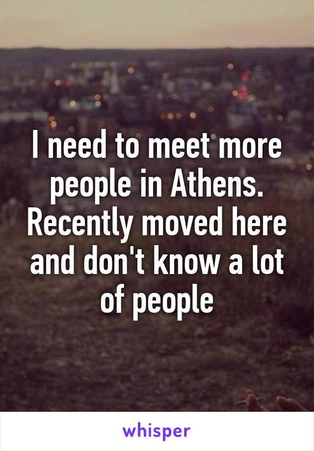 I need to meet more people in Athens. Recently moved here and don't know a lot of people