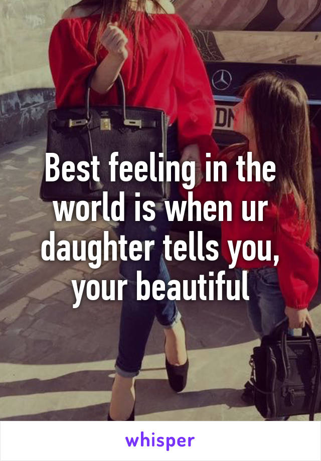 Best feeling in the world is when ur daughter tells you, your beautiful