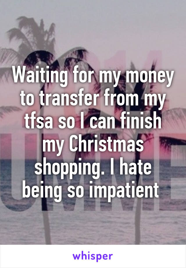 Waiting for my money to transfer from my tfsa so I can finish my Christmas shopping. I hate being so impatient