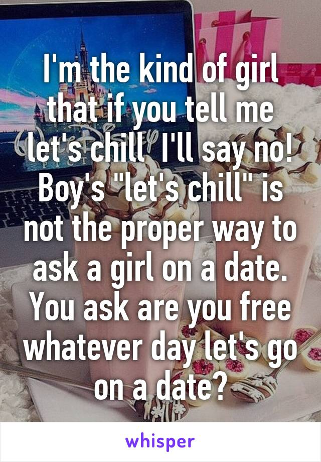 """I'm the kind of girl that if you tell me let's chill  I'll say no! Boy's """"let's chill"""" is not the proper way to ask a girl on a date. You ask are you free whatever day let's go on a date?"""