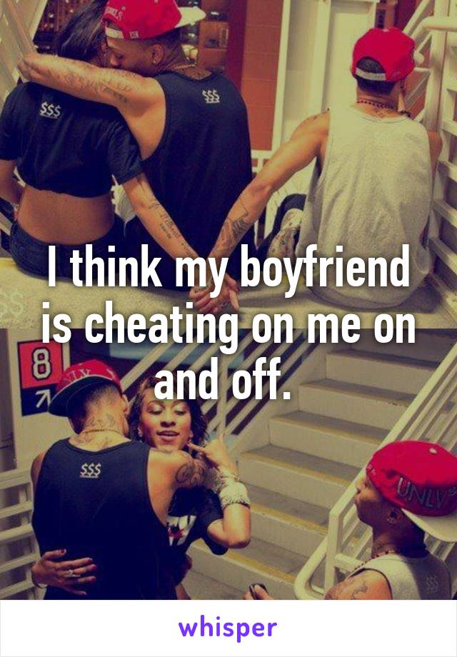 I think my boyfriend is cheating on me on and off.