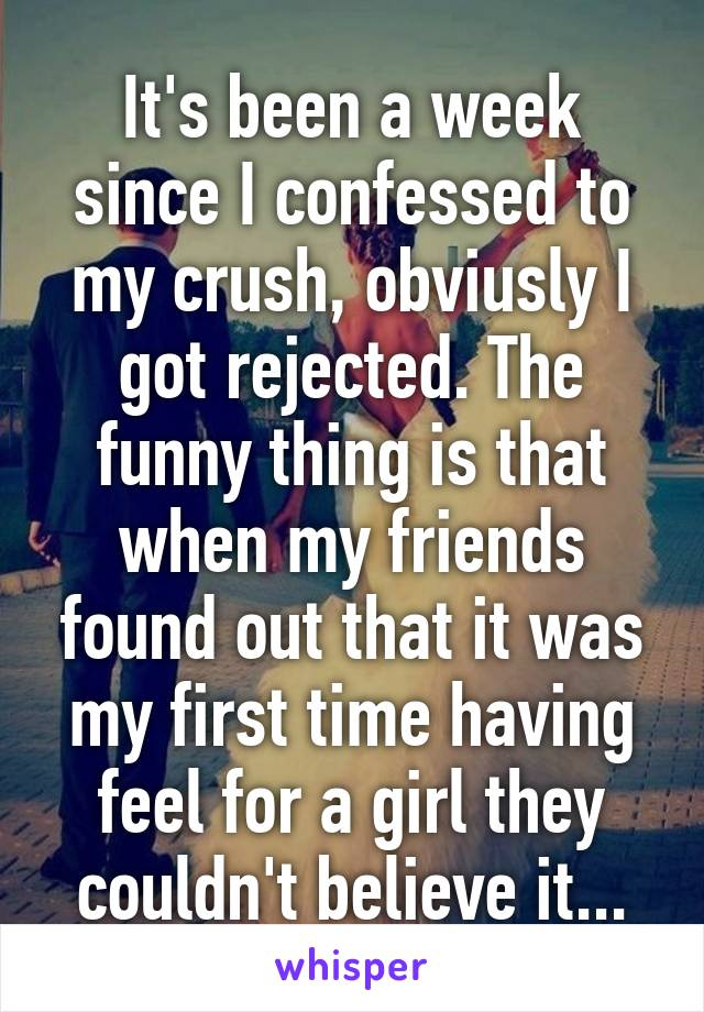 It's been a week since I confessed to my crush, obviusly I got rejected. The funny thing is that when my friends found out that it was my first time having feel for a girl they couldn't believe it...