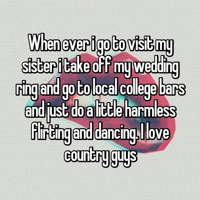 When ever i go to visit my sister i take off my wedding ring and go to local college bars and just do a little harmless flirting and dancing. I love country guys