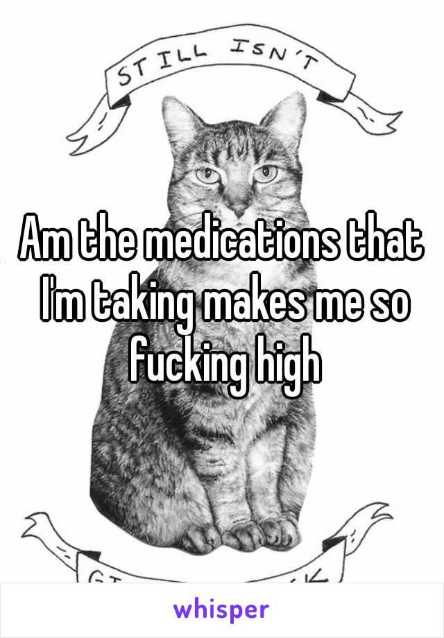 Am the medications that I'm taking makes me so fucking high