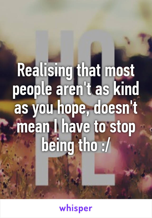 Realising that most people aren't as kind as you hope, doesn't mean I have to stop being tho :/