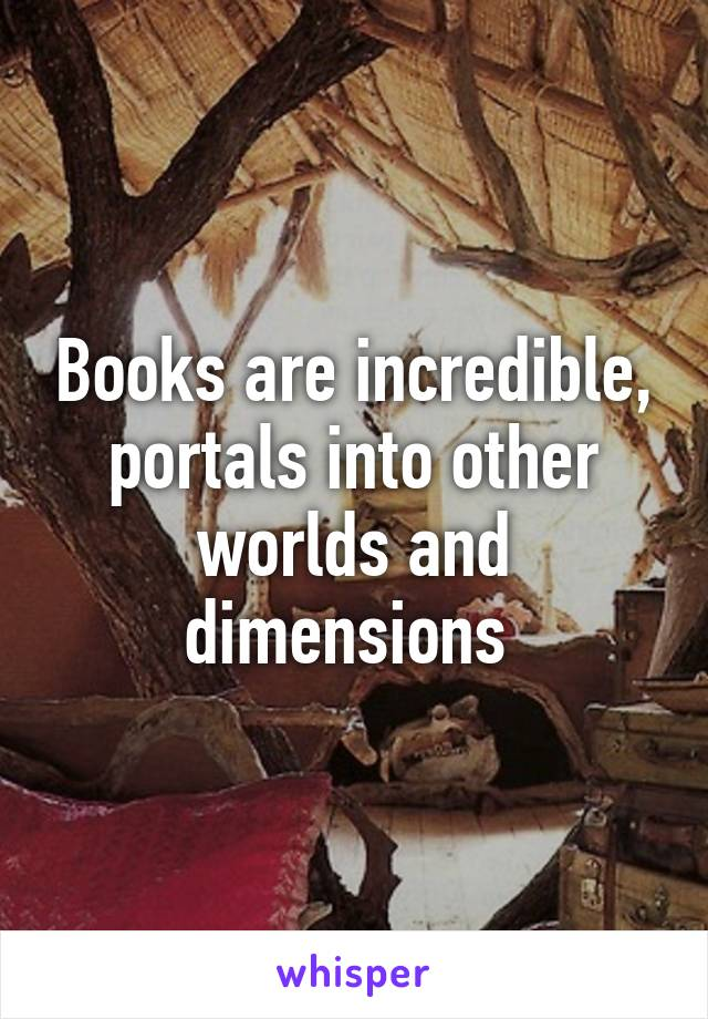 Books are incredible, portals into other worlds and dimensions