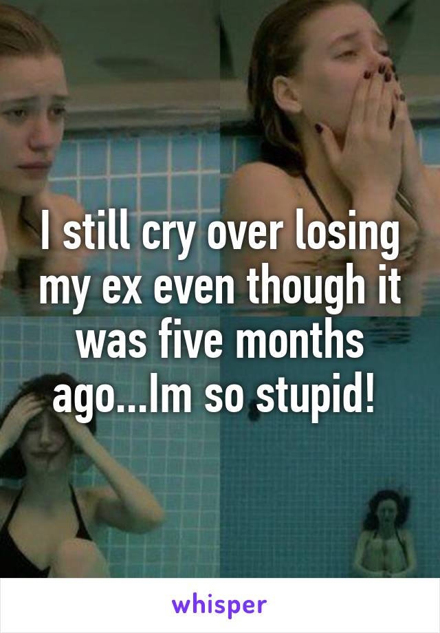 I still cry over losing my ex even though it was five months ago...Im so stupid!