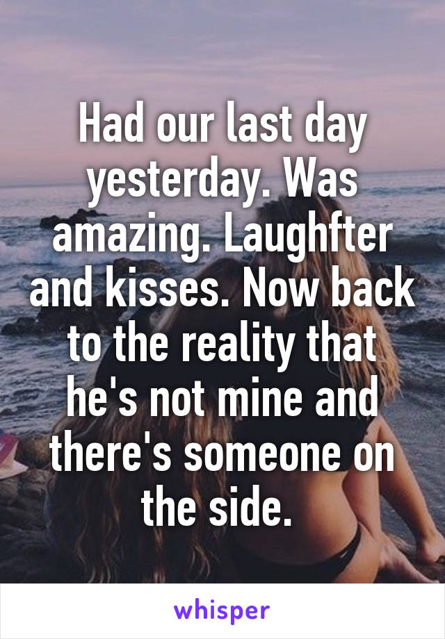 Had our last day yesterday. Was amazing. Laughfter and kisses. Now back to the reality that he's not mine and there's someone on the side.