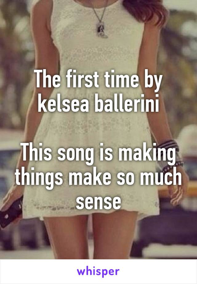 The first time by kelsea ballerini  This song is making things make so much sense