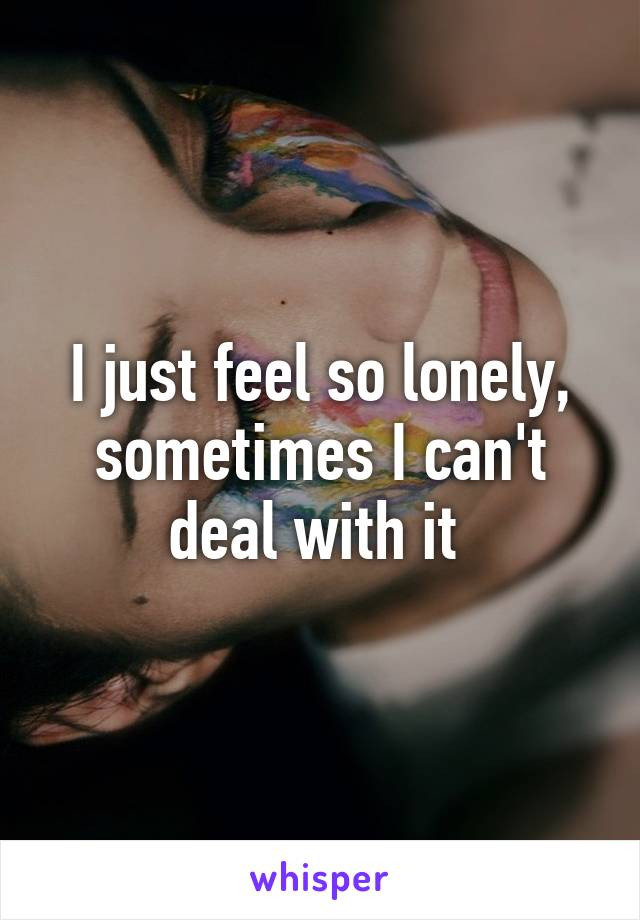 I just feel so lonely, sometimes I can't deal with it