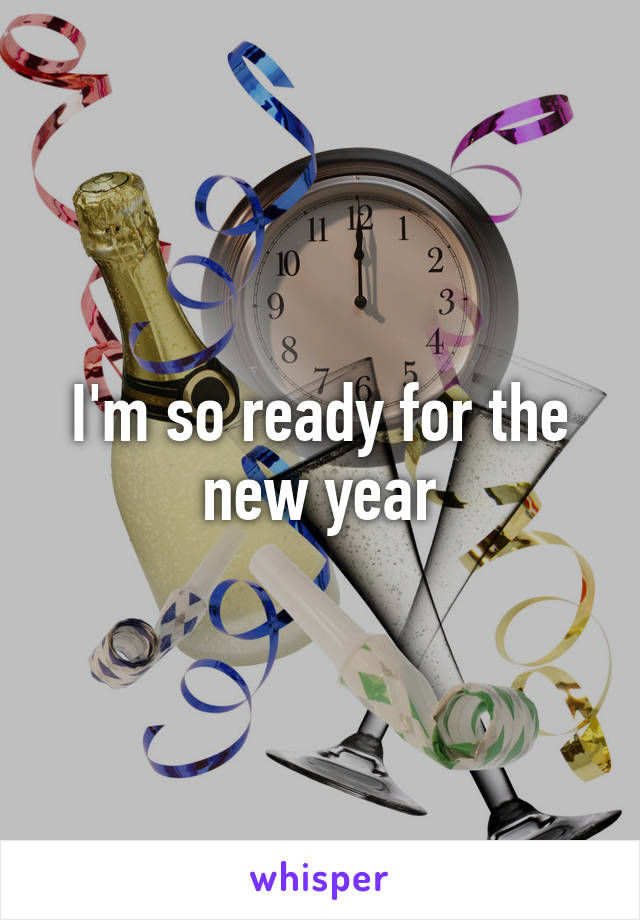 I'm so ready for the new year