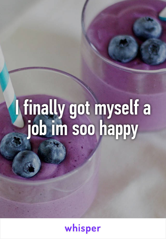 I finally got myself a job im soo happy