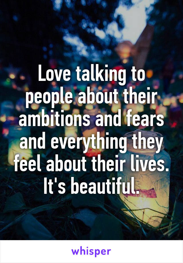Love talking to people about their ambitions and fears and everything they feel about their lives. It's beautiful.