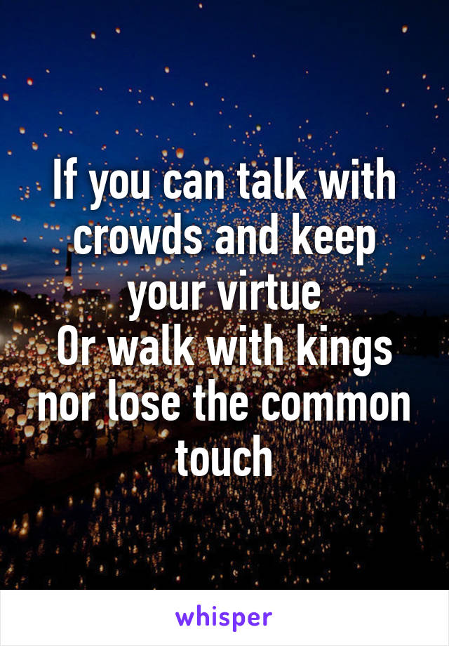 If you can talk with crowds and keep your virtue Or walk with kings nor lose the common touch