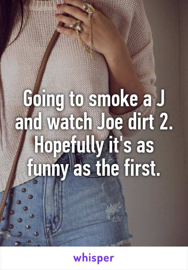 Going to smoke a J and watch Joe dirt 2. Hopefully it's as funny as the first.
